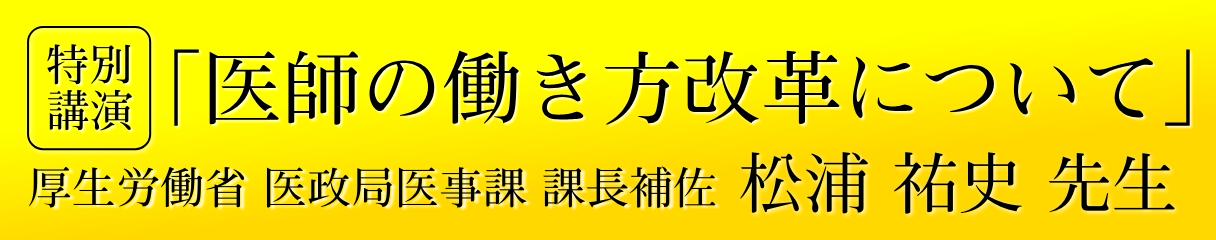 特別公演|医師の働き方改革についてー厚生労働省 異性曲医事課 課長補佐 松浦祐史先生